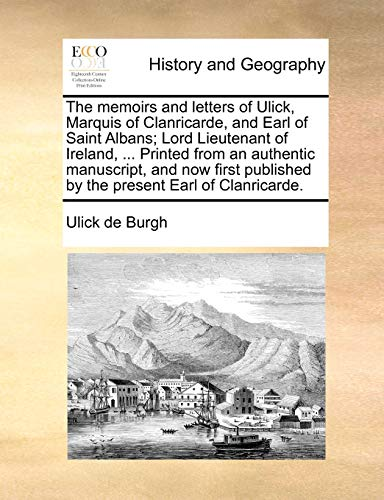9781170039502: The memoirs and letters of Ulick, Marquis of Clanricarde, and Earl of Saint Albans; Lord Lieutenant of Ireland, ... Printed from an authentic ... published by the present Earl of Clanricarde.