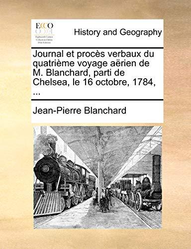 Journal et proc?s verbaux du quatri?me voyage a?rien de M. Blanchard, parti de Chelsea, le 16 octobre, 1784, . - Blanchard, Jean-Pierre
