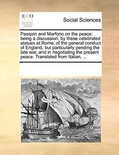 Pasquin and Marforio on the Peace: Being a Discussion, by These Celebrated Statues at Rome, of the General Conduct of England, But Particularly Pending the Late War, and in Negotiating the Present Peace. Translated from Italian, . (Paperback) - Multiple Contributors