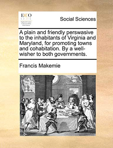 9781170040485: A plain and friendly perswasive to the inhabitants of Virginia and Maryland, for promoting towns and cohabitation. By a well-wisher to both governments.