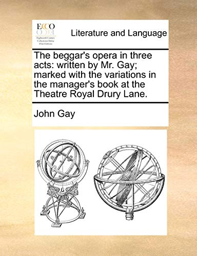 The beggar's opera in three acts: written by Mr. Gay; marked with the variations in the manager's book at the Theatre Royal Drury Lane. - John Gay