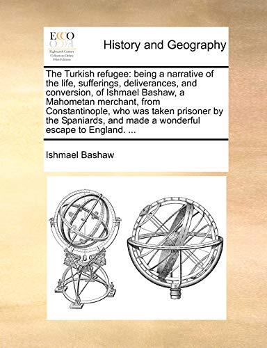 9781170046388: The Turkish refugee: being a narrative of the life, sufferings, deliverances, and conversion, of Ishmael Bashaw, a Mahometan merchant, from ... and made a wonderful escape to England. ...