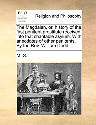 The Magdalen, Or, History of the First Penitent Prostitute Received Into That Charitable Asylum. with Anecdotes of Other Penitents. by the REV. William Dodd, . - S M S