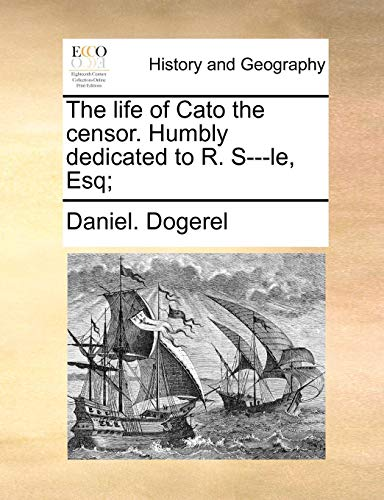 The life of Cato the censor. Humbly dedicated to R. S---le, Esq; - Dogerel, Daniel.
