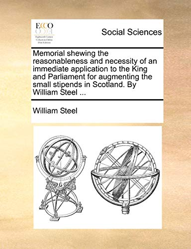 Memorial shewing the reasonableness and necessity of an immediate application to the King and Parliament for augmenting the small stipends in Scotland. By William Steel . - William Steel