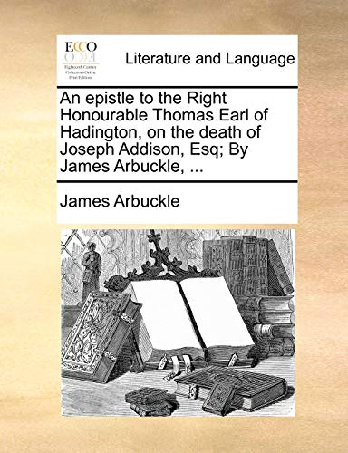 9781170050989: An epistle to the Right Honourable Thomas Earl of Hadington, on the death of Joseph Addison, Esq; By James Arbuckle, ...