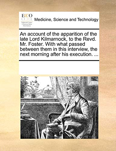An account of the apparition of the late Lord Kilmarnock, to the Revd. Mr. Foster. With what passed between them in this interview, the next morning after his execution. ... - Multiple Contributors, See Notes