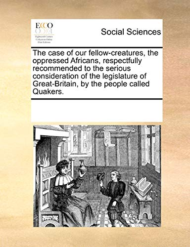 The Case of Our Fellow-Creatures, the Oppressed Africans, Respectfully Recommended to the Serious Consideration of the Legislature of Great-Britain, by the People Called Quakers. (Paperback) - Multiple Contributors