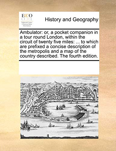 Ambulator: Or, a Pocket Companion in a Tour Round London, Within the Circuit of Twenty Five Miles: . to Which Are Prefixed a Concise Description of the Metropolis and a Map of the Country Described. the Fourth Edition. (Paperback) - Multiple Contributors