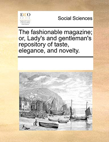 The fashionable magazine; or, Lady's and gentleman's repository of taste, elegance, and novelty. - See Notes Multiple Contributors