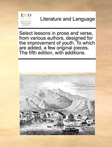 Select lessons in prose and verse, from various authors, designed for the improvement of youth. To which are added, a few original pieces. The fifth edition, with additions. - See Notes Multiple Contributors