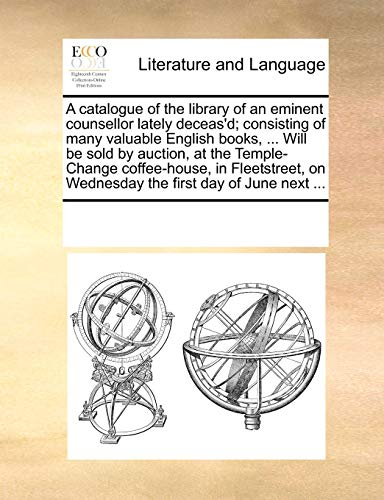 A catalogue of the library of an eminent counsellor lately deceas'd; consisting of many valuable English books, ... Will be sold by auction, at the ... on Wednesday the first day of June next ... - Multiple Contributors, See Notes