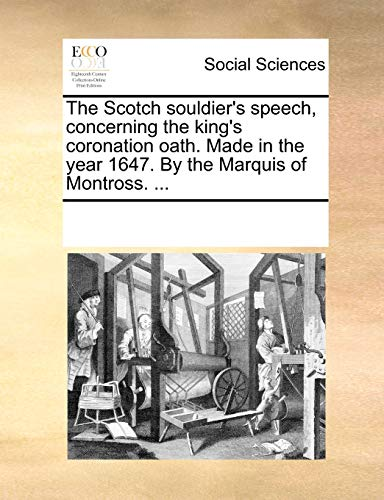 The Scotch souldier's speech, concerning the king's coronation oath. Made in the year 1647. By the Marquis of Montross. ... - See Notes Multiple Contributors