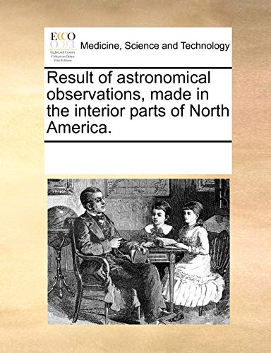Result of astronomical observations, made in the interior parts of North America. - Multiple Contributors, See Notes