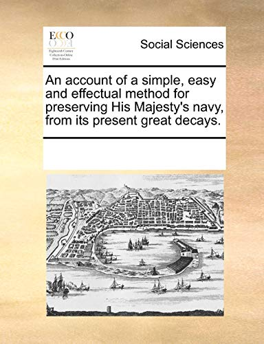 An Account of a Simple, Easy and Effectual Method for Preserving His Majesty s Navy, from Its Present Great Decays. (Paperback) - Multiple Contributors