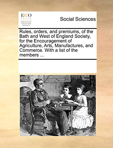 Rules, Orders, and Premiums, of the Bath and West of England Society, for the Encouragement of Agriculture, Arts, Manufactures, and Commerce. with a List of the Members . (Paperback) - Multiple Contributors