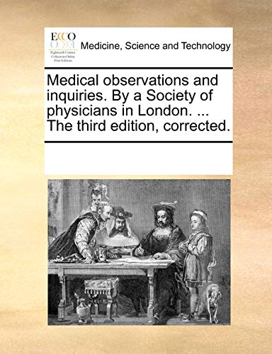 Medical Observations and Inquiries. by a Society of Physicians in London. . the Third Edition, Corrected - Multiple Contributors