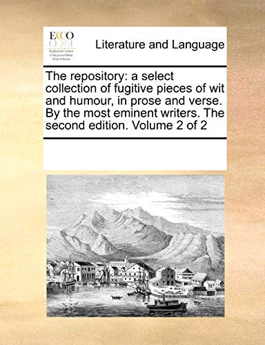 The repository: a select collection of fugitive pieces of wit and humour, in prose and verse. By the most eminent writers. The second edition. Volume 2 of 2 - See Notes Multiple Contributors