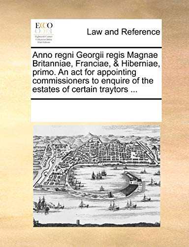 Anno regni Georgii regis Magnae Britanniae, Franciae, Hiberniae, primo. An act for appointing commissioners to enquire of the estates of certain traytors - See Notes Multiple Contributors