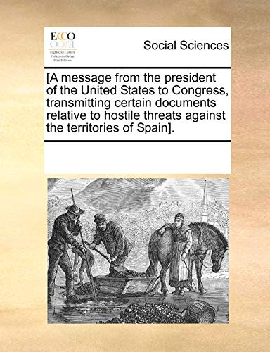 a Message from the President of the United States to Congress, Transmitting Certain Documents Relative to Hostile Threats Against the Territories of Spain] - Multiple Contributors