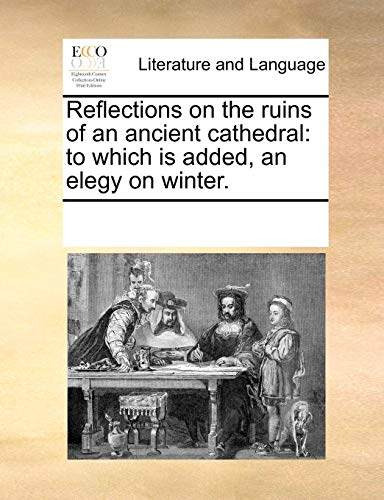 Reflections on the ruins of an ancient cathedral to which is added, an elegy on winter.