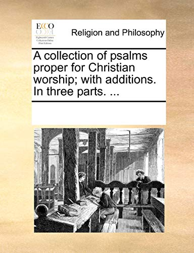 A Collection of Psalms Proper for Christian Worship; With Additions. in Three Parts, - Multiple Contributors