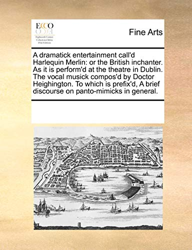 A Dramatick Entertainment Call d Harlequin Merlin: Or the British Inchanter. as It Is Perform d at the Theatre in Dublin. the Vocal Musick Compos d by Doctor Heighington. to Which Is Prefix d, a Brief Discourse on Panto-Mimicks in General. (Paperback) - Multiple Contributors