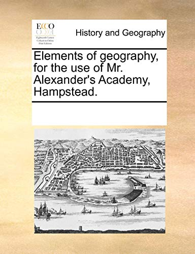 Elements of geography, for the use of Mr. Alexander's Academy, Hampstead. - Multiple Contributors, See Notes