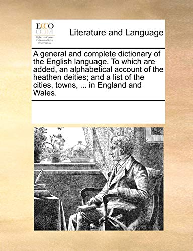 A general and complete dictionary of the English language. To which are added, an alphabetical account of the heathen deities; and a list of the cities, towns, ... in England and Wales. - Multiple Contributors, See Notes