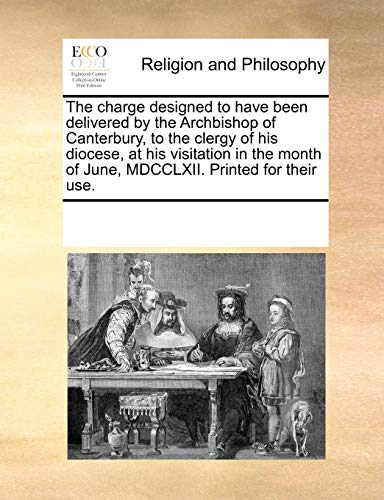 The Charge Designed to Have Been Delivered by the Archbishop of Canterbury, to the Clergy of His Diocese, at His Visitation in the Month of June, MDCCLXII. Printed for Their Use. (Paperback) - Multiple Contributors