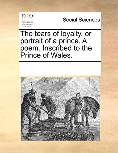 9781170082614: The tears of loyalty, or portrait of a prince. A poem. Inscribed to the Prince of Wales.