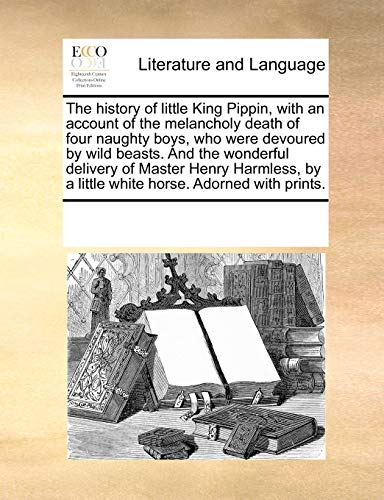 The history of little King Pippin, with an account of the melancholy death of four naughty boys, who were devoured by wild beasts. And the wonderful ... by a little white horse. Adorned with prints. - Multiple Contributors, See Notes