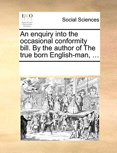 An Enquiry Into the Occasional Conformity Bill. by the Author of the True Born English-Man, . (Paperback) - Multiple Contributors