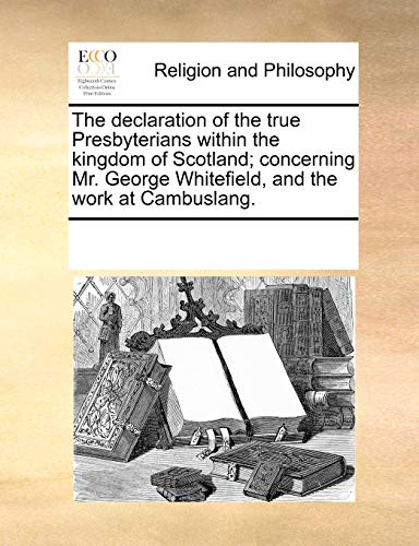 The declaration of the true Presbyterians within the kingdom of Scotland; concerning Mr. George Whitefield, and the work at Cambuslang. - See Notes Multiple Contributors