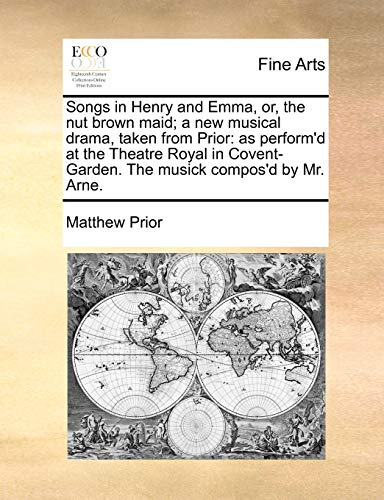 9781170087886: Songs in Henry and Emma, or, the nut brown maid; a new musical drama, taken from Prior: as perform'd at the Theatre Royal in Covent-Garden. The musick compos'd by Mr. Arne.