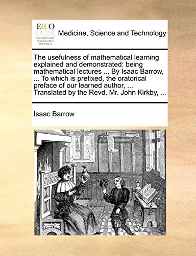 The usefulness of mathematical learning explained and demonstrated: being mathematical lectures ... By Isaac Barrow, ... To which is prefixed, the ... Translated by the Revd. Mr. John Kirkby, ... - Isaac Barrow
