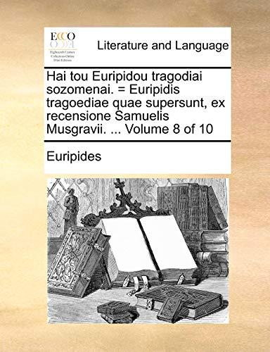 Hai tou Euripidou tragodiai sozomenai. = Euripidis tragoediae quae supersunt, ex recensione Samuelis Musgravii. ... Volume 8 of 10 - Euripides