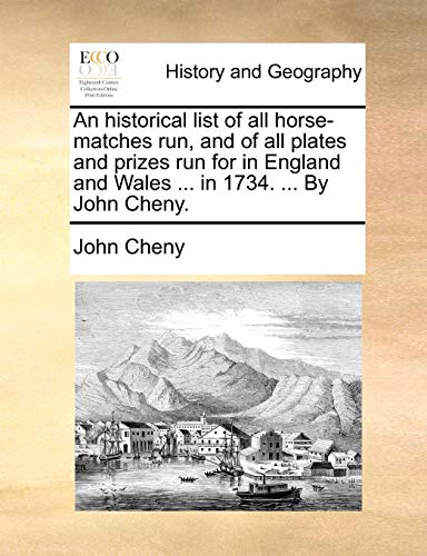 An Historical List of All Horse-Matches Run, and of All Plates and Prizes Run for in England and Wales . in 1734. . by John Cheny. - John Cheny