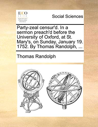 Party-zeal censur'd. In a sermon preach'd before the University of Oxford, at St. Mary's, on Sunday, January 19. 1752. By Thomas Randolph, ... - Thomas Randolph