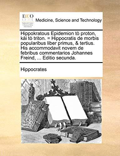 Hippokratous Epidemion T Proton, KI T Triton. = Hippocratis de Morbis Popularibus Liber Primus, Tertius. His Accommodavit Novem de Febribus Commentarios Johannes Freind, . Editio Secunda. (Paperback) - Hippocrates