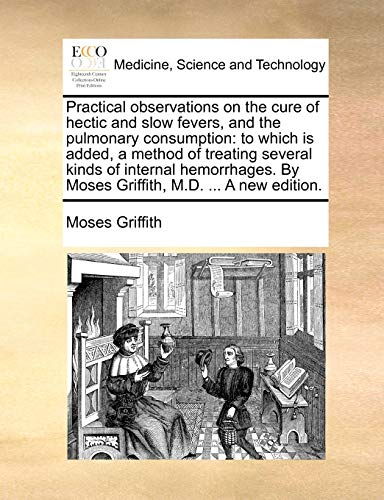 Practical observations on the cure of hectic and slow fevers, and the pulmonary consumption: to which is added, a method of treating several kinds of ... By Moses Griffith, M.D. ... A new edition. - Moses Griffith