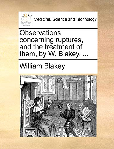 Observations concerning ruptures, and the treatment of them, by W. Blakey. ... - Blakey, William