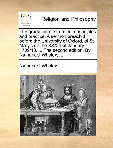 The gradation of sin both in principles and practice. A sermon preach'd before the University of Oxford, at St Mary's on the XXXth of January 1709/10. ... The second edition. By Nathanael Whaley, ... - Nathanael Whaley