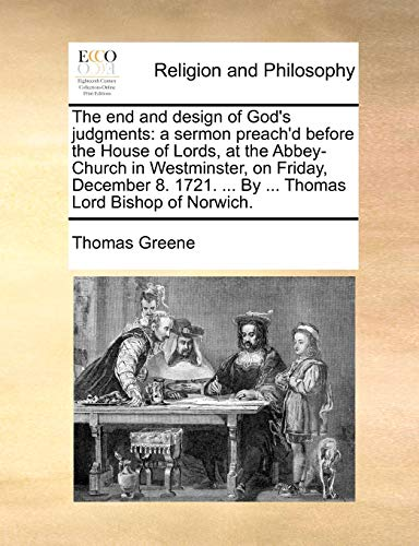 The End and Design of God s Judgments: A Sermon Preach d Before the House of Lords, at the Abbey-Church in Westminster, on Friday, December 8. 1721. . by . Thomas Lord Bishop of Norwich. (Paperback) - Thomas Greene