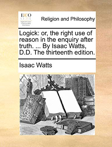 Logick: or, the right use of reason in the enquiry after truth. ... By Isaac Watts, D.D. The thirteenth edition. - Isaac Watts