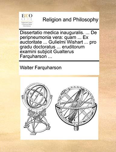 Dissertatio medica inauguralis. ... De peripneumonia vera: quam ... Ex auctoritate ... Gulielmi Wishart ... pro gradu doctoratus ... eruditorum examini subjicit Gualterus Farquharson ... - Walter Farquharson