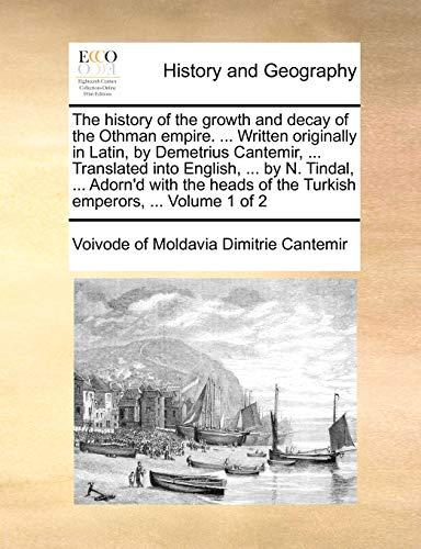 The history of the growth and decay of the Othman empire. . Written originally in Latin, by Demetrius Cantemir, . Translated into English, . by N. Tindal, . Adornapos;d with the heads of the Turkish emperors, . Volume 1 of 2 - Dimitrie Cantemir, Voivode of Moldavia