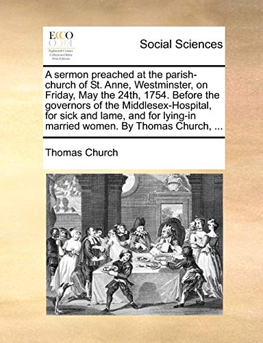 A Sermon Preached at the Parish-Church of St. Anne, Westminster, on Friday, May the 24th, 1754. Before the Governors of the Middlesex-Hospital, for Sick and Lame, and for Lying-In Married Women. by Thomas Church, . (Paperback) - Thomas Church