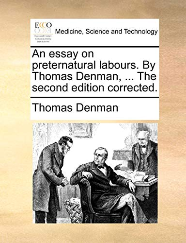 An essay on preternatural labours. By Thomas Denman, ... The second edition corrected. - Thomas Denman