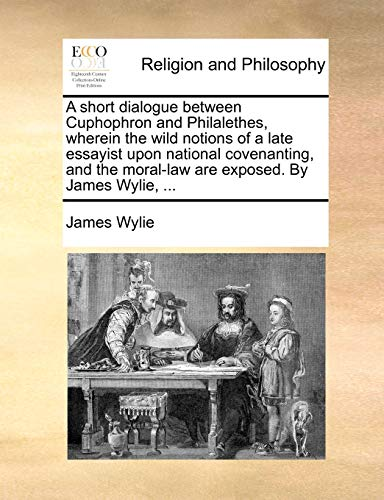 A short dialogue between Cuphophron and Philalethes, wherein the wild notions of a late essayist upon national covenanting, and the moral-law are exposed. By James Wylie, ... - James Wylie